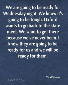 Todd Skinner  - We are going to be ready for Wednesday night. We know it's going to be tough. Oxford wants to go back to the state meet. We want to get there because we've never been. I know they are going to be ready for us and we will be ready for them.