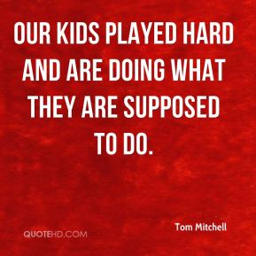 Tom Mitchell  - Our kids played hard and are doing what they are supposed to do.