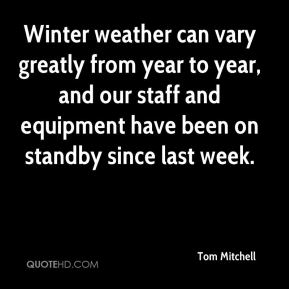 Tom Mitchell  - Winter weather can vary greatly from year to year, and our staff and equipment have been on standby since last week.