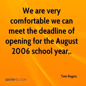Tom Rogers  - We are very comfortable we can meet the deadline of opening for the August 2006 school year.