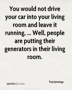 Toni Jennings  - You would not drive your car into your living room and leave it running, ... Well, people are putting their generators in their living room.