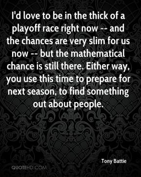 Tony Battie  - I'd love to be in the thick of a playoff race right now -- and the chances are very slim for us now -- but the mathematical chance is still there. Either way, you use this time to prepare for next season, to find something out about people.
