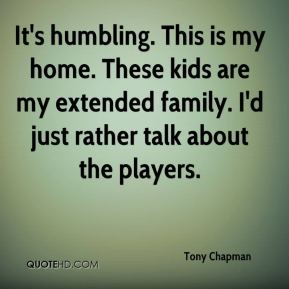 Tony Chapman  - It's humbling. This is my home. These kids are my extended family. I'd just rather talk about the players.