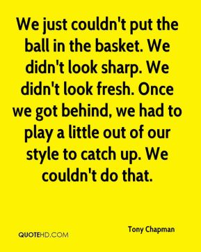 Tony Chapman  - We just couldn't put the ball in the basket. We didn't look sharp. We didn't look fresh. Once we got behind, we had to play a little out of our style to catch up. We couldn't do that.