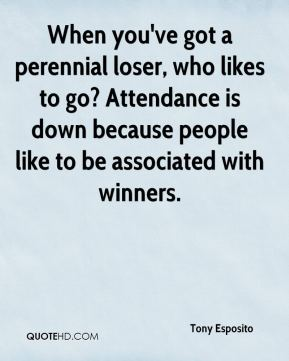 Tony Esposito  - When you've got a perennial loser, who likes to go? Attendance is down because people like to be associated with winners.