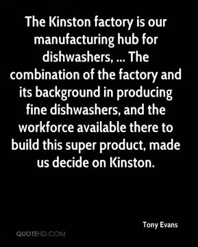 Tony Evans  - The Kinston factory is our manufacturing hub for dishwashers, ... The combination of the factory and its background in producing fine dishwashers, and the workforce available there to build this super product, made us decide on Kinston.