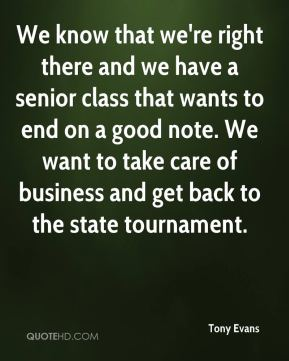 Tony Evans  - We know that we're right there and we have a senior class that wants to end on a good note. We want to take care of business and get back to the state tournament.