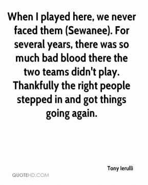 Tony Ierulli  - When I played here, we never faced them (Sewanee). For several years, there was so much bad blood there the two teams didn't play. Thankfully the right people stepped in and got things going again.