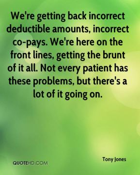 We're getting back incorrect deductible amounts, incorrect co-pays. We're here on the front lines, getting the brunt of it all. Not every patient has these problems, but there's a lot of it going on.