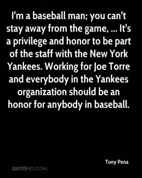 Tony Pena  - I'm a baseball man; you can't stay away from the game, ... It's a privilege and honor to be part of the staff with the New York Yankees. Working for Joe Torre and everybody in the Yankees organization should be an honor for anybody in baseball.