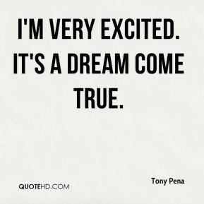 Tony Pena  - I'm very excited. It's a dream come true.