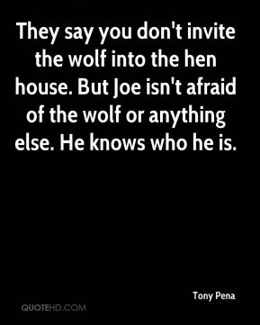 Tony Pena  - They say you don't invite the wolf into the hen house. But Joe isn't afraid of the wolf or anything else. He knows who he is.