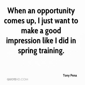 When an opportunity comes up, I just want to make a good impression like I did in spring training.