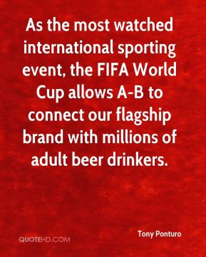 Tony Ponturo  - As the most watched international sporting event, the FIFA World Cup allows A-B to connect our flagship brand with millions of adult beer drinkers.