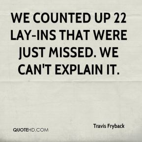 Travis Fryback  - We counted up 22 lay-ins that were just missed. We can't explain it.