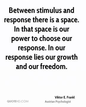 Viktor E. Frankl - Between stimulus and response there is a space. In that space is our power to choose our response. In our response lies our growth and our freedom.