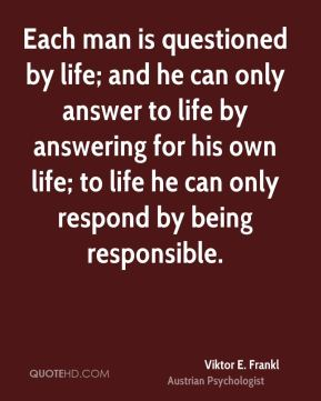 Each man is questioned by life; and he can only answer to life by answering for his own life; to life he can only respond by being responsible.