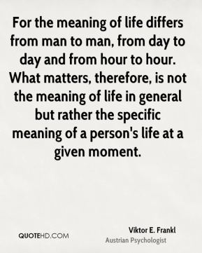 For the meaning of life differs from man to man, from day to day and from hour to hour. What matters, therefore, is not the meaning of life in general but rather the specific meaning of a person's life at a given moment.