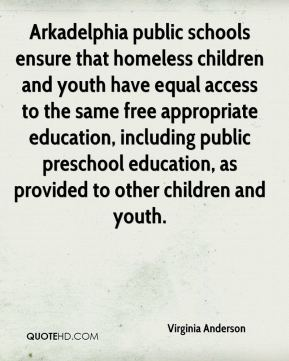 Virginia Anderson  - Arkadelphia public schools ensure that homeless children and youth have equal access to the same free appropriate education, including public preschool education, as provided to other children and youth.