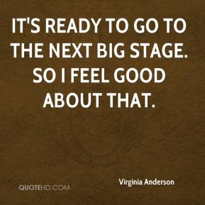 Virginia Anderson  - It's ready to go to the next big stage. So I feel good about that.