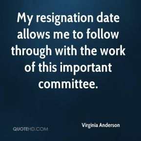 Virginia Anderson  - My resignation date allows me to follow through with the work of this important committee.