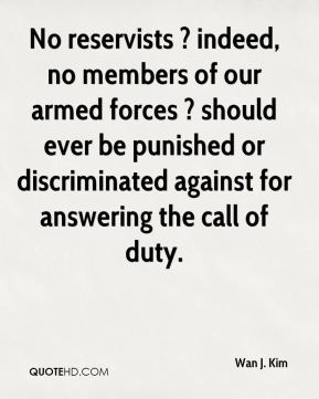 Wan J. Kim  - No reservists ? indeed, no members of our armed forces ? should ever be punished or discriminated against for answering the call of duty.