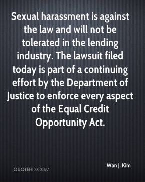 Wan J. Kim  - Sexual harassment is against the law and will not be tolerated in the lending industry. The lawsuit filed today is part of a continuing effort by the Department of Justice to enforce every aspect of the Equal Credit Opportunity Act.