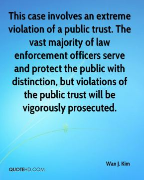 Wan J. Kim  - This case involves an extreme violation of a public trust. The vast majority of law enforcement officers serve and protect the public with distinction, but violations of the public trust will be vigorously prosecuted.