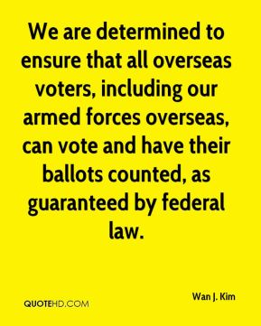Wan J. Kim  - We are determined to ensure that all overseas voters, including our armed forces overseas, can vote and have their ballots counted, as guaranteed by federal law.