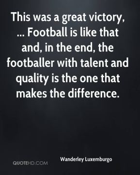 Wanderley Luxemburgo  - This was a great victory, ... Football is like that and, in the end, the footballer with talent and quality is the one that makes the difference.