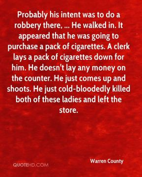 Probably his intent was to do a robbery there, ... He walked in. It appeared that he was going to purchase a pack of cigarettes. A clerk lays a pack of cigarettes down for him. He doesn't lay any money on the counter. He just comes up and shoots. He just cold-bloodedly killed both of these ladies and left the store.
