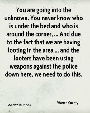 Warren County  - You are going into the unknown. You never know who is under the bed and who is around the corner, ... And due to the fact that we are having looting in the area ... and the looters have been using weapons against the police down here, we need to do this.