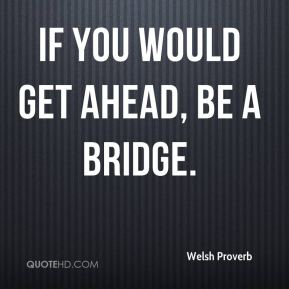 Welsh Proverb  - If you would get ahead, be a bridge.