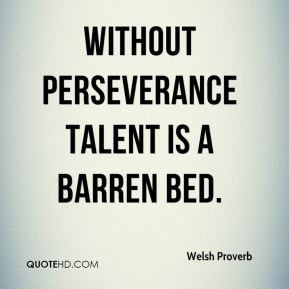 Welsh Proverb  - Without perseverance talent is a barren bed.