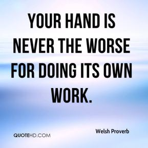 Your hand is never the worse for doing its own work.