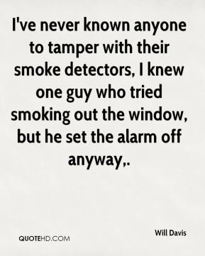 Will Davis  - I've never known anyone to tamper with their smoke detectors, I knew one guy who tried smoking out the window, but he set the alarm off anyway.