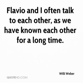 Willi Weber  - Flavio and I often talk to each other, as we have known each other for a long time.
