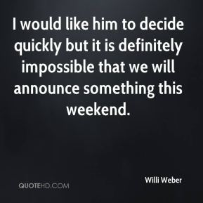 Willi Weber  - I would like him to decide quickly but it is definitely impossible that we will announce something this weekend.