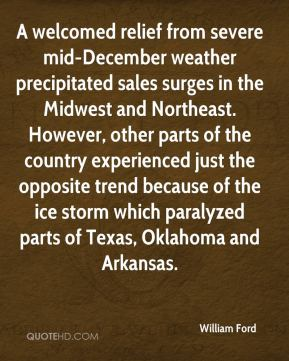 William Ford  - A welcomed relief from severe mid-December weather precipitated sales surges in the Midwest and Northeast. However, other parts of the country experienced just the opposite trend because of the ice storm which paralyzed parts of Texas, Oklahoma and Arkansas.