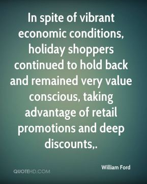 In spite of vibrant economic conditions, holiday shoppers continued to hold back and remained very value conscious, taking advantage of retail promotions and deep discounts.