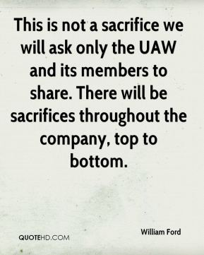 This is not a sacrifice we will ask only the UAW and its members to share. There will be sacrifices throughout the company, top to bottom.