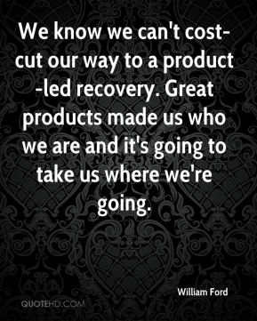 We know we can't cost-cut our way to a product-led recovery. Great products made us who we are and it's going to take us where we're going.