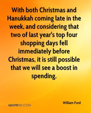 William Ford  - With both Christmas and Hanukkah coming late in the week, and considering that two of last year's top four shopping days fell immediately before Christmas, it is still possible that we will see a boost in spending.