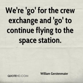 William Gerstenmaier  - We're 'go' for the crew exchange and 'go' to continue flying to the space station.
