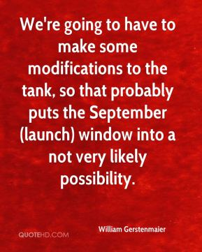 William Gerstenmaier  - We're going to have to make some modifications to the tank, so that probably puts the September (launch) window into a not very likely possibility.