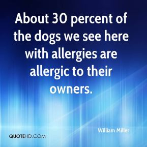 About 30 percent of the dogs we see here with allergies are allergic to their owners.