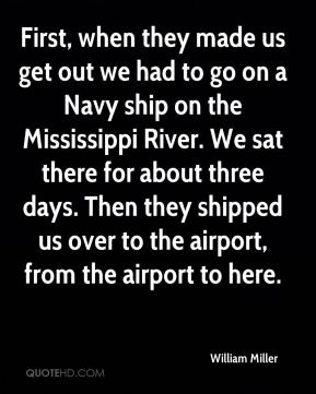 First, when they made us get out we had to go on a Navy ship on the Mississippi River. We sat there for about three days. Then they shipped us over to the airport, from the airport to here.