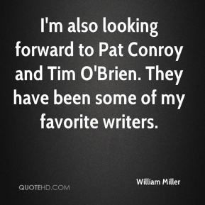 William Miller  - I'm also looking forward to Pat Conroy and Tim O'Brien. They have been some of my favorite writers.
