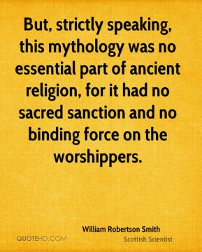 William Robertson Smith - But, strictly speaking, this mythology was no essential part of ancient religion, for it had no sacred sanction and no binding force on the worshippers.
