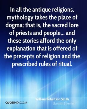 William Robertson Smith - In all the antique religions, mythology takes the place of dogma; that is, the sacred lore of priests and people... and these stories afford the only explanation that is offered of the precepts of religion and the prescribed rules of ritual.